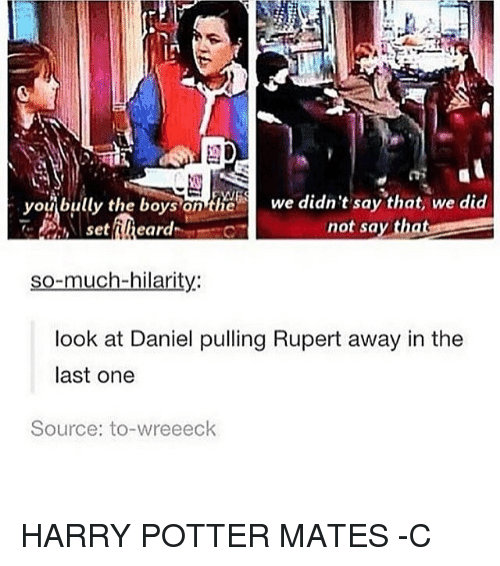 Memes, 🤖, and Potter: bully the boys on the we didn't say that, we did  Ou  not say th  set  eard  so-much-hilarity:  look at Daniel pulling Rupert away in the  last one  Source: to-wreeeck HARRY POTTER MATES -C