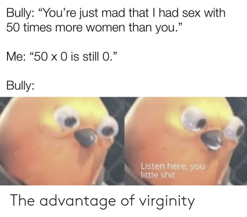 "bully: Bully: ""You're just mad that I had sex with  50 times more women than you.""  Me: ""50 x 0 is still 0.""  Bully:  Listen here, yoOu  little shit The advantage of virginity"