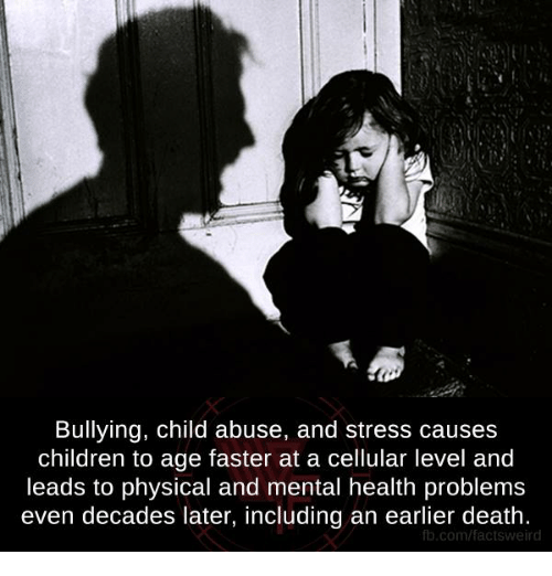 Memes, Weird, and Physical: Bullying, child abuse, and stress causes  children to age faster at a cellular level and  leads to physical and mental health problems  even decades later, including an earlier death.  fb.com/facts weird