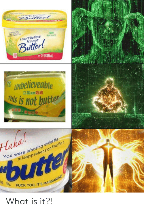 What Is It: Bulterl  Ican't believe  irs not  Buitter!  tORIGINAL  unbelieveable  This is not butter  立基期奶油  S.  Haha  You were laboring under the  misapprehension that this is  butter  FUCK YOU, IT'S MARGARINE What is it?!