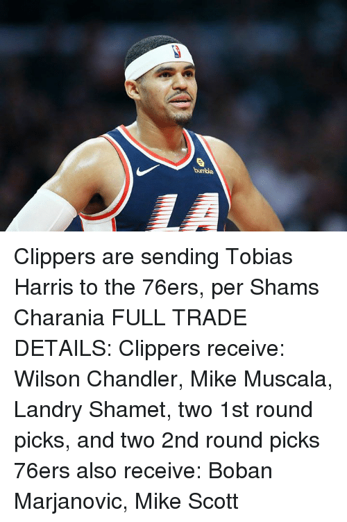 chandler: bumble Clippers are sending Tobias Harris to the 76ers, per Shams Charania  FULL TRADE DETAILS:  Clippers receive: Wilson Chandler, Mike Muscala, Landry Shamet, two 1st round picks, and two 2nd round picks  76ers also receive: Boban Marjanovic, Mike Scott