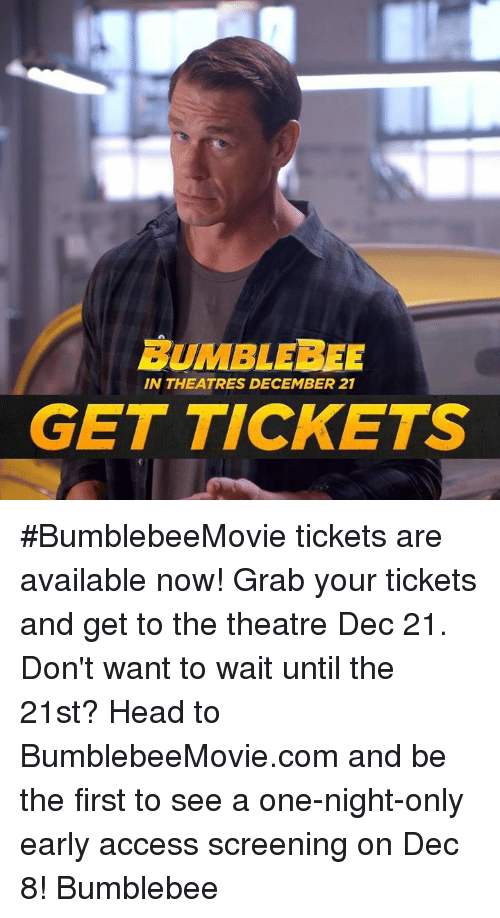 screening: BUMBLEBEE  IN THEATRES DECEMBER 21  GET TICKETS #BumblebeeMovie tickets are available now! Grab your tickets and get to the theatre Dec 21. Don't want to wait until the 21st? Head to BumblebeeMovie.com and be the first to see a one-night-only early access screening on Dec 8! Bumblebee