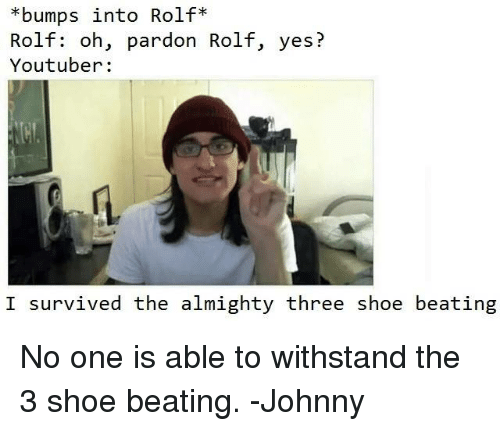 Withstanded: *bumps into Rolf  Rolf: oh, pardon Rolf, yes?  Youtuber:  I survived the almighty three shoe beating No one is able to withstand the 3 shoe beating. -Johnny