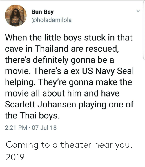 us navy: Bun Bey  @holadamilola  When the little boys stuck in that  cave in Thailand are rescued  there's definitely gonna be a  movie. There's a ex US Navy Seal  helping. They're gonna make the  movie all about him and have  Scarlett Johansen playing one of  the Thai boys  2:21 PM 07 Jul 18 Coming to a theater near you, 2019