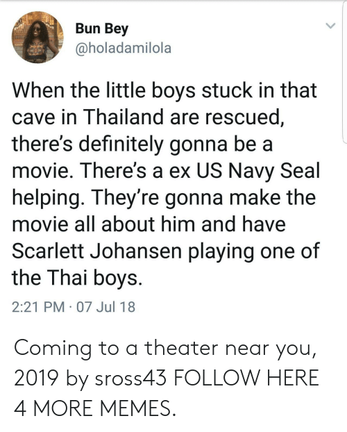 navy seal: Bun Bey  @holadamilola  When the little boys stuck in that  cave in Thailand are rescued  there's definitely gonna be a  movie. There's a ex US Navy Seal  helping. They're gonna make the  movie all about him and have  Scarlett Johansen playing one of  the Thai boys  2:21 PM 07 Jul 18 Coming to a theater near you, 2019 by sross43 FOLLOW HERE 4 MORE MEMES.