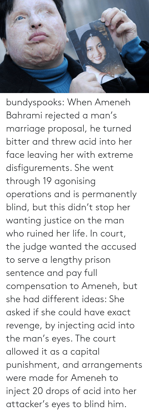 capital punishment: bundyspooks:  When Ameneh Bahrami rejected a man's marriage proposal, he turned bitter and threw acid into her face leaving her with extreme disfigurements. She went through 19 agonising operations and is permanently blind, but this didn't stop her wanting justice on the man who ruined her life. In court, the judge wanted the accused to serve a lengthy prison sentence and pay full compensation to Ameneh, but she had different ideas: She asked if she could have exact revenge, by injecting acid into the man's eyes. The court allowed it as a capital punishment, and arrangements were made for Ameneh to inject 20 drops of acid into her attacker's eyes to blind him.