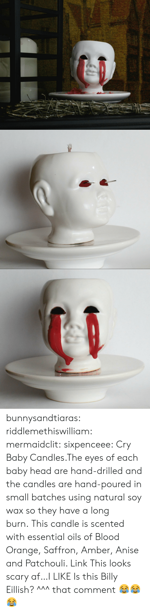 essential oils: bunnysandtiaras:  riddlemethiswilliam: mermaidclit:  sixpenceee:  Cry Baby Candles.The eyes of each baby head are hand-drilled and the candles are hand-poured in small batches using natural soy wax so they have a long burn.This candle is scented with essential oils of Blood Orange, Saffron, Amber, Anise and Patchouli. Link  This looks scary af…I LIKE  Is this Billy Eillish?   ^^^ that comment 😂😂😂