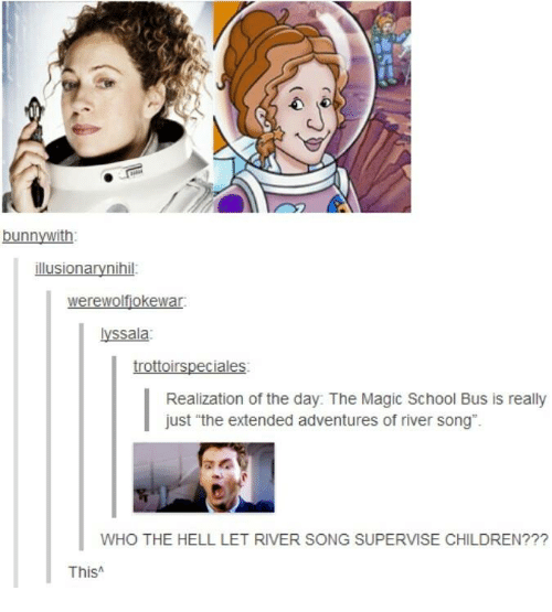 "The Magic School Bus: bunnywith  yssala  Realization of the day: The Magic School Bus is really  just ""the extended adventures of river song"".  WHO THE HELL LET RIVER SONG SUPERVISE CHILDREN???  ThisA"