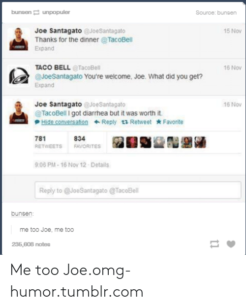 Joe Santagato: bunsen e unpopuler  Souroe: bunsen  Joe Santagato @JoeSantagato  Thanks for the dinner @TacoBell  15 Nov  Expand  TACO BELL @TacoBell  @JoeSantagato You're welcome, Joe. What did you get?  16 Nov  Expand  Joe Santagato eJoeSantagato  @TacoBell I got diarrhea but it was worth it.  Hide conversation Reply t3 Retweet * Favorite  16 Nov  781  834  FAVORITES  RETWEETS  9:06 PM-16 Nov 12- Details  Reply to @JoeSantagato @TacoBell  bunsen:  me too Joe, me too  236,608 notes Me too Joe.omg-humor.tumblr.com