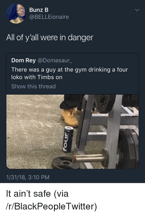 timbs: Bunz B  @BELLEionaire  All of y'all were in danger  Dom Rey @Domasaur_  There was a guy at the gym drinking a four  loko with Timbs on  Show this thread  1/31/18, 3:10 PM <p>It ain&rsquo;t safe (via /r/BlackPeopleTwitter)</p>