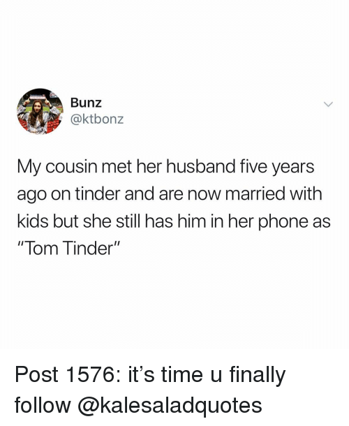 """lom: Bunz  @ktbonz  My cousin met her husband five years  ago on tinder and are now married with  kids but she still has him in her phone as  """" lom inder"""" Post 1576: it's time u finally follow @kalesaladquotes"""