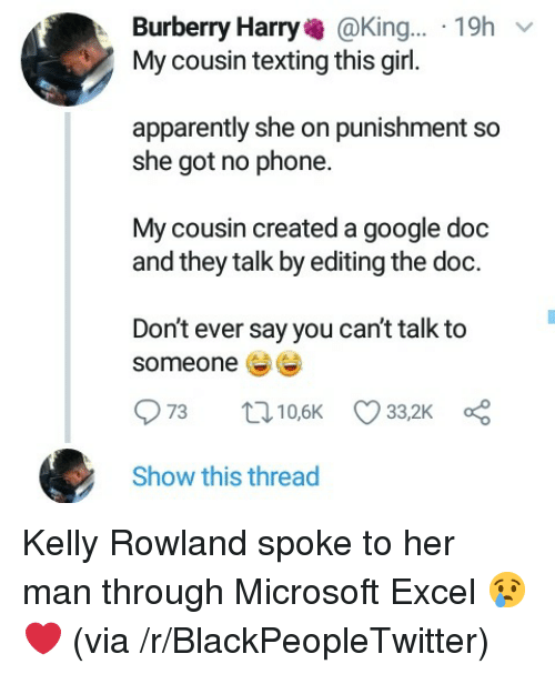 Microsoft Excel: Burberry Harry@King... 19h  My cousin texting this girl.  apparently she on punishment so  she got no phone.  My cousin created a google doc  and they talk by editing the doc.  Don't ever say you can't talk to  someone  Show this thread Kelly Rowland spoke to her man through Microsoft Excel 😢❤ (via /r/BlackPeopleTwitter)