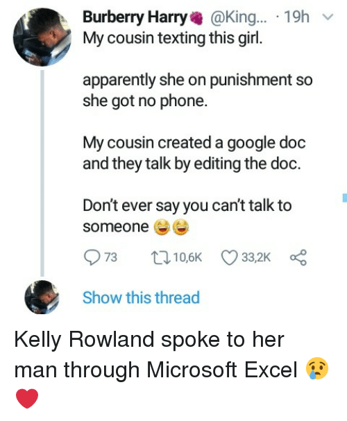 Microsoft Excel: Burberry Harry@King... 19h  My cousin texting this girl.  apparently she on punishment so  she got no phone.  My cousin created a google doc  and they talk by editing the doc.  Don't ever say you can't talk to  someone  Show this thread Kelly Rowland spoke to her man through Microsoft Excel 😢❤