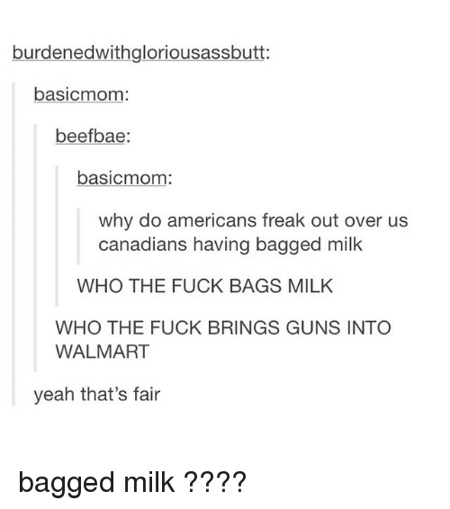 Walmart, Milk, and Fair: burdened withgloriousassbutt  basicmom  beefbae  basicmom  why do americans freak out over us  canadians having bagged milk  WHO THE FUCK BAGS MILK  WHO THE FUCK BRINGS GUNS INTO  WALMART  yeah that's fair bagged milk ????