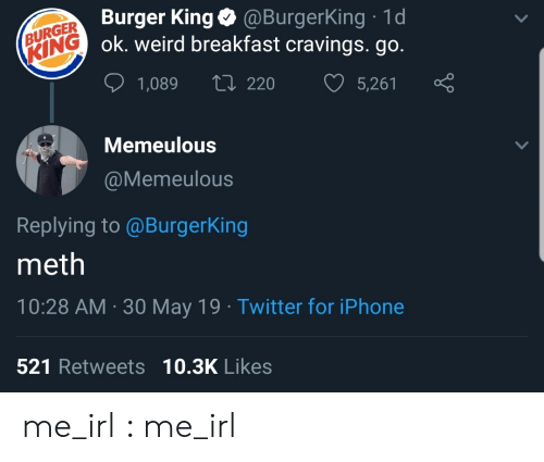Cravings: (BURGER Burger King@BurgerKing 1d  KING ok. weird breakfast cravings. go.  L220  5,261  1,089  Memeulous  @Memeulous  Replying to @BurgerKing  meth  10:28 AM 30 May 19 Twitter for iPhone  521 Retweets 10.3K Likes me_irl : me_irl