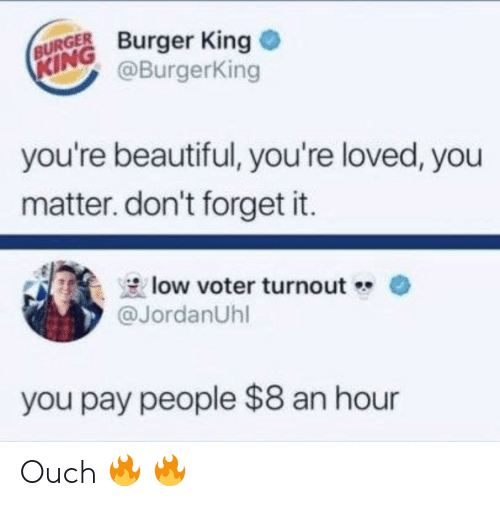 forget it: BURGER Burger King  @BurgerKing  KING  you're beautiful, you're loved, you  matter. don't forget it.  low voter turnout  @JordanUhl  you pay people $8 an hour Ouch 🔥 🔥