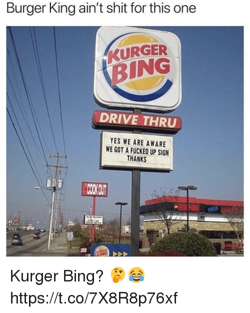 Burger King, Shit, and Bing: Burger King ain't shit for this one  KURGER  BING  DRIVE THRU  YES WE ARE AWARE  WE GOT A FUCKED UP SIGN  THANKS Kurger Bing? 🤔😂 https://t.co/7X8R8p76xf