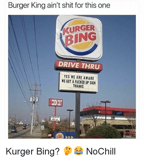 Burger King, Funny, and Shit: Burger King ain't shit for this one  KURGER  BING  DRIVE THRU  YES WE ARE AWARE  WE GOT A FUCKED UP SIGN  THANKS Kurger Bing? 🤔😂 NoChill