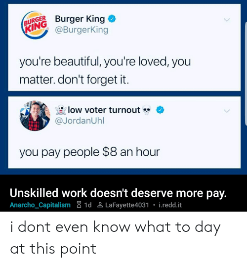 Anarcho-Capitalism: BURGER  KING  Burger King  @BurgerKing  you're beautiful, you're loved, you  matter. don't forget it.  low voter turnout  @JordanUhl  you pay people $8 an hour  Unskilled work doesn't deserve more pay.  Anarcho_Capitalism 8 1d LaFayette4031 i.redd.it i dont even know what to day at this point