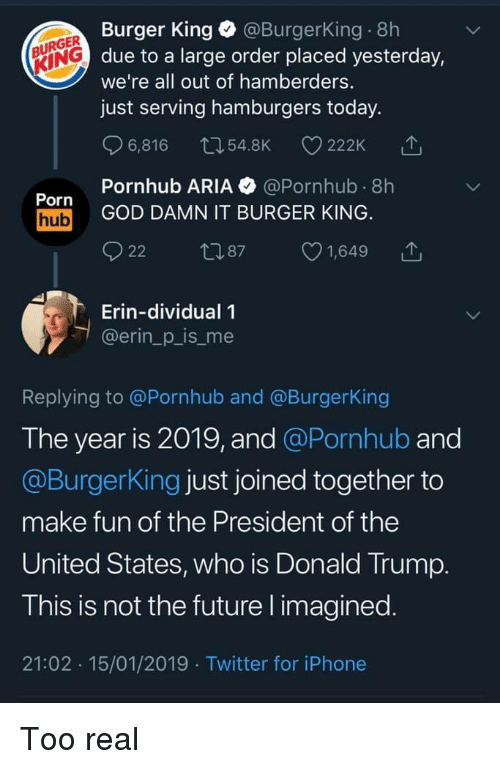 president of the united states: Burger King @BurgerKing 8h  due to a large order placed yesterday,  we're all out of hamberders.  just serving hamburgers today.  URGER  KING  6,816 54.8K 222K  Pornhub ARIA @Pornhub 8h  Porn  hub GOD DAMN IT BURGER KING  22 87 1,649 T  Erin-dividual 1  @erin_p_is_me  Replying to @Pornhub and @BurgerKing  The year is 2019, and @Pornhub and  @BurgerKing just joined together to  make fun of the President of the  United States, who is Donald Trump  T his is not the future l imagined  21:02 15/01/2019 Twitter for iPhone Too real