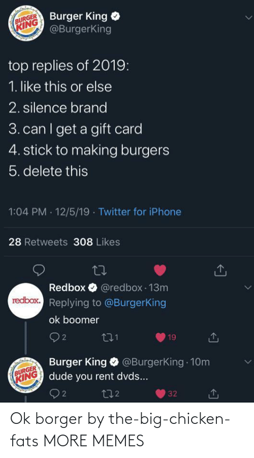 brand: Burger King  @BurgerKing  BURGER  KING  top replies of 2019:  1. like this or else  2. silence brand  3. can I get a gift card  4. stick to making burgers  5. delete this  1:04 PM · 12/5/19 · Twitter for iPhone  28 Retweets 308 Likes  Redbox O @redbox 13m  redbox. Replying to @BurgerKing  ok boomer  O 2  271  19  Burger King O @BurgerKing 10m  dude you rent dvds...  BURGER  KING  272  32 Ok borger by the-big-chicken-fats MORE MEMES