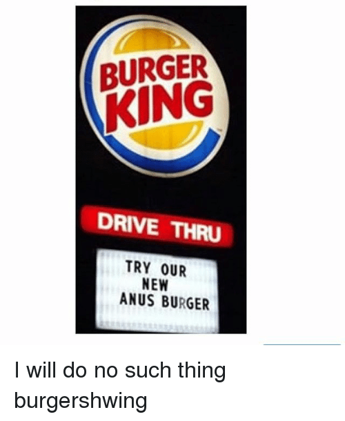 Burger King, Memes, and Drive: BURGER  KING  DRIVE THRU  TRY OUR  NEW  ANUS BURGER I will do no such thing burgershwing