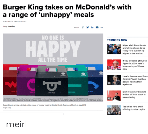 wall street: Burger King takes on McDonald's with  a range of 'unhappy' meals  0  ED 2 HOURS AGO  Lucy Mandley  SHARE f in .  NO ONE IS  TRENDING NOW  HAPPY  Major Wall Street banks  are telling clients to be  ready for a sudden rip  higher in the market  ALL THE TIME  If you invested $1,000 i  Apple in 2009, here's  how much you'd have  2  Here's the one word from  Jerome Powell that has  people raising their  eyebrows  3  Elon Musk may buy $10  million of Tesla stock in  new offering  AAS  BURGER KINOS Real Meal ox Valid with a WHOPPEcombe meal purchase anly While supplies Last Select BURCER KONO restaurants include  134 474 7Aveu New York, Ny 0018, 498 Wes Sunset  Angeles, CA 90027; 6000 FM %', Ausin TX T2k 1100-seh  Burger King is running·imited edbon targe ermoedy meals for Mental Health Awareness Month, in May 2019  arger ing  Tesla files for a shelf  offering to raise capital  5 meirl