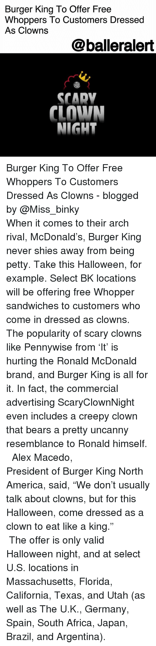 """Africa, America, and Burger King: Burger King To Offer Free  Whoppers To Customers Dressed  As Clowns  @balleralert  SCADV  CLOWN  NIGHT Burger King To Offer Free Whoppers To Customers Dressed As Clowns - blogged by @Miss_binky ⠀⠀⠀⠀⠀⠀⠀ ⠀⠀⠀⠀⠀⠀⠀ When it comes to their arch rival, McDonald's, Burger King never shies away from being petty. Take this Halloween, for example. Select BK locations will be offering free Whopper sandwiches to customers who come in dressed as clowns. The popularity of scary clowns like Pennywise from 'It' is hurting the Ronald McDonald brand, and Burger King is all for it. In fact, the commercial advertising ScaryClownNight even includes a creepy clown that bears a pretty uncanny resemblance to Ronald himself. ⠀⠀⠀⠀⠀⠀⠀ ⠀⠀⠀⠀⠀⠀⠀ Alex Macedo, President of Burger King North America, said, """"We don't usually talk about clowns, but for this Halloween, come dressed as a clown to eat like a king."""" ⠀⠀⠀⠀⠀⠀⠀ ⠀⠀⠀⠀⠀⠀⠀ The offer is only valid Halloween night, and at select U.S. locations in Massachusetts, Florida, California, Texas, and Utah (as well as The U.K., Germany, Spain, South Africa, Japan, Brazil, and Argentina)."""