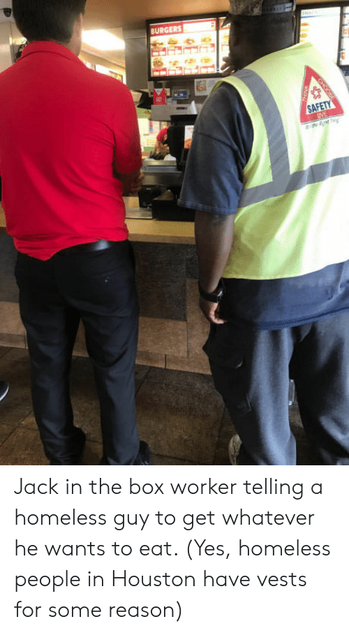 Jack In: BURGERS Jack in the box worker telling a homeless guy to get whatever he wants to eat. (Yes, homeless people in Houston have vests for some reason)