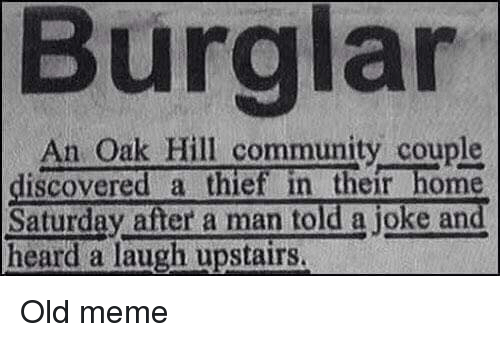 Community, Discover, and Dank Memes: Burglar  An Oak Hill community couple  discovered a thief in their home  Saturday after a man told a joke and  heard a laugh upstairs. Old meme