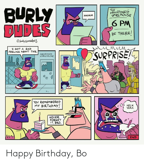 Bad, Birthday, and Yeah: BURLY  DUDES  THE  ABANDONED  WARE HOUSE  HMMM  6 PM  BE THERE/  OAndyGonsalres  I GOT A BAD  FEELING ABOUT THIS.  SURPRISE!  ABANDONED  WARE HOUSE  You REMEMBERED  MY BIRTHDAY!  HECK  YEAH.  NEVER  FORGET  IT, BRO.  END Happy Birthday, Bo