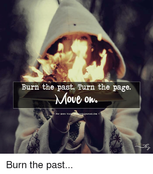 Memes, 🤖, and Page: Burn the past. Turn the page.  Move ok.  For Yore Vis  Journal Burn the past...