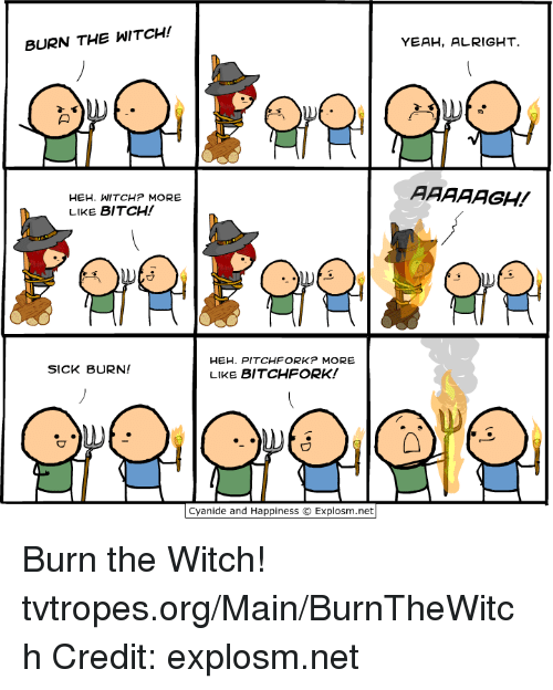 🤖: BURN THE WITCH!  HEH. WITCHP MORE  LIKE BITCH!  HEH. PITCHFORK MORE  SICK BURN!  LIKE BITCHFORK!  Cyanide and Happiness O Explosm.net  YEAH, ALRIGHT  AAAAAGH! Burn the Witch! tvtropes.org/Main/BurnTheWitch Credit: explosm.net