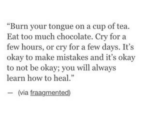 "Eat Too Much: ""Burn your tongue on a cup of tea.  Eat too much chocolate. Cry for a  few hours, or cry for a few days. It's  okay to make mistakes and it's okay  to not be okay; you will always  learn how to heal.""  ー(via fragmented)"
