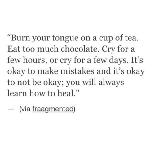 "Eat Too Much: ""Burn your tongue on a cup of tea.  Eat too much chocolate. Cry for a  few hours, or cry for a few days. It's  okay to make mistakes and it's okay  to not be okay; you will alway:s  learn how to heal.""  (via fraagmented)"