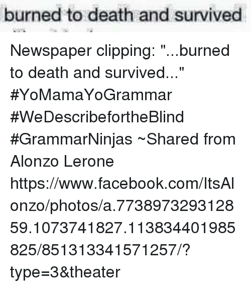 """Alonzo Lerone: burned to death and survived Newspaper clipping: """"...burned to death and survived..."""" #YoMamaYoGrammar #WeDescribefortheBlind #GrammarNinjas ~Shared from Alonzo Lerone https://www.facebook.com/ItsAlonzo/photos/a.773897329312859.1073741827.113834401985825/851313341571257/?type=3&theater"""