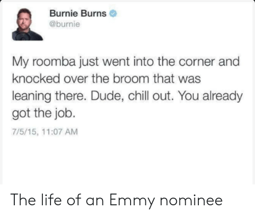 emmy: Burnie Burns  @burnie  My roomba just went into the corner and  knocked over the broom that was  leaning there. Dude, chill out. You already  got the job.  7/5/15, 11:07 AM The life of an Emmy nominee