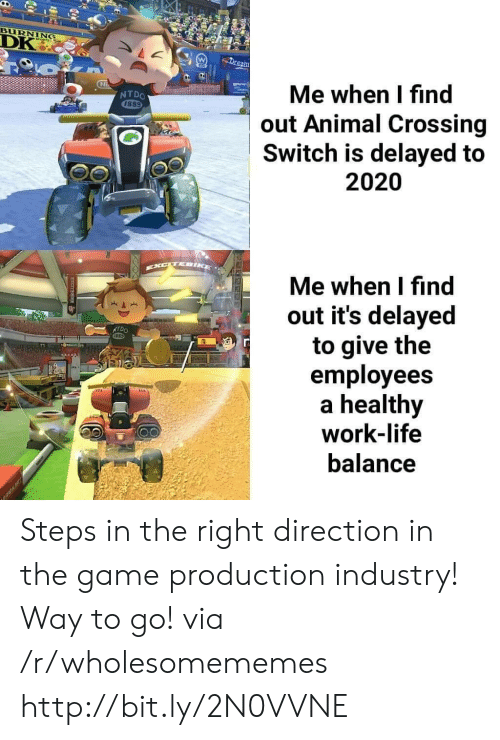 Delayed: BURNING  DK  Dream  Me when I find  out Animal Crossing  Switch is delayed to  NTDO  1889  2020  EXCTEIKE  Me when I find  out it's delayed  to give the  employees  healthy  work-life  NTDO  balance  RAK Steps in the right direction in the game production industry! Way to go! via /r/wholesomememes http://bit.ly/2N0VVNE