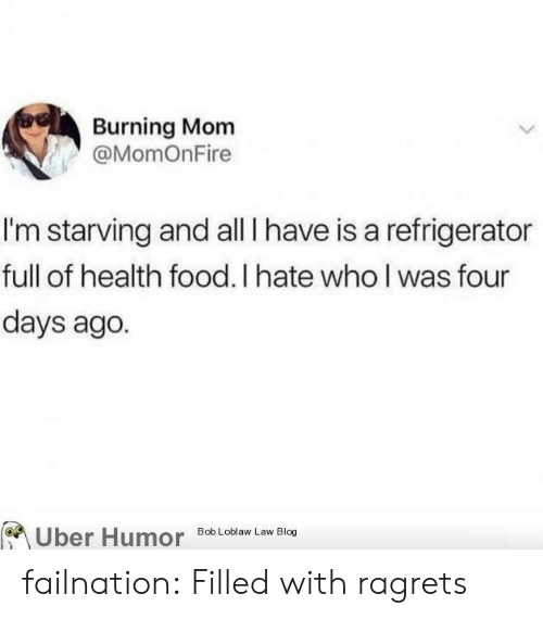 Im Starving: Burning Mom  @MomOnFire  I'm starving and all I have is a refrigerator  full of health food. I hate who l was four  days ago.  Uber Humor Bob Loblaw Law Blog failnation:  Filled with ragrets