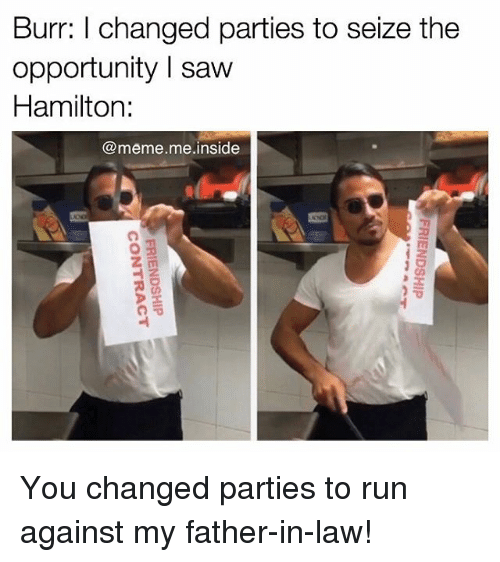 Memes, 🤖, and Hamilton: Burr: l changed parties to seize the  opportunity saw  Hamilton:  meme me inside You changed parties to run against my father-in-law!
