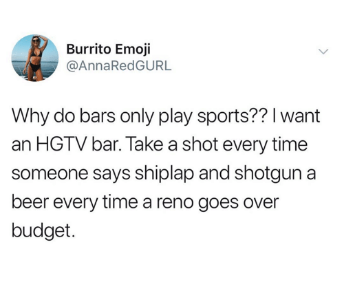 Hgtv: Burrito Emoji  @AnnaRedGURL  Why do bars only play sports?? l want  an HGTV bar. Take a shot every time  someone says shiplap and shotgun a  beer every time a reno goes over  budget.