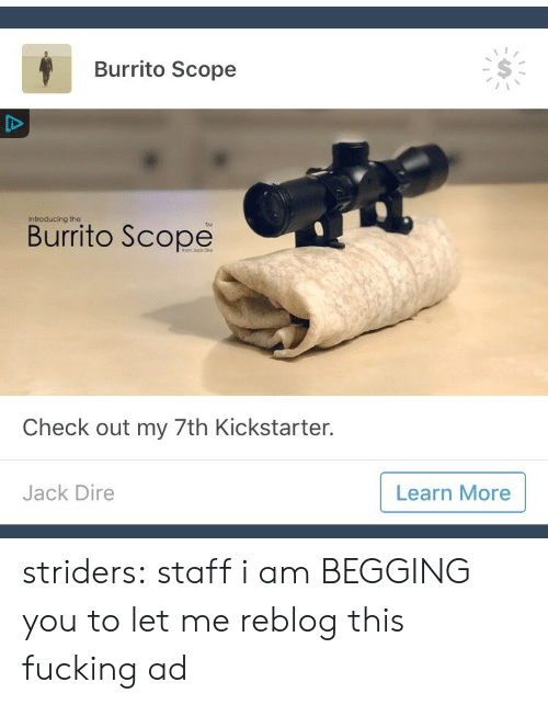 scope: Burrito Scope  Introducing the  Burrito Scope  Check out my 7th Kickstarter.  Jack Dire  Learn More striders: staff i am BEGGING you to let me reblog this fucking ad