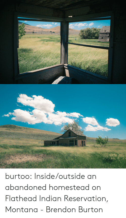 burton: burtoo: Inside/outside an abandoned homestead on Flathead Indian Reservation, Montana - Brendon Burton