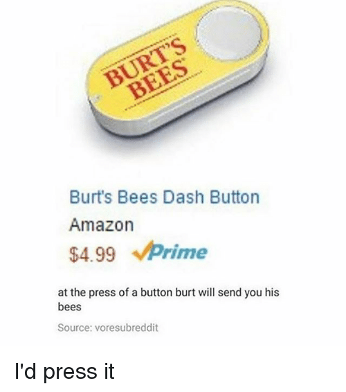 Amazon, Memes, and Bees: Burt's Bees Dash Button  Amazon  $4.99 prime  at the press of a button burt will send you his  bees  Source: voresubreddit I'd press it