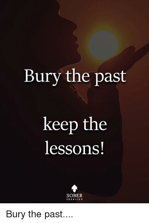 Memes, Sober, and 🤖: Bury the past  keep the  lessons!  SOBER Bury the past....