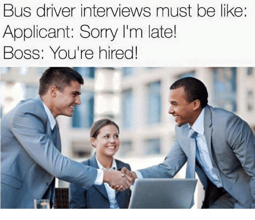 Be Like, Sorry, and Boss: Bus driver interviews must be like  Applicant: Sorry I'm late!  BOSS: You're hired!
