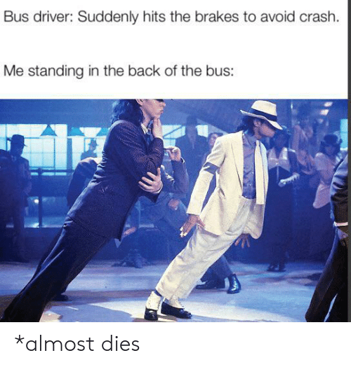 Brakes: Bus driver: Suddenly hits the brakes to avoid crash.  Me standing in the back of the bus: *almost dies