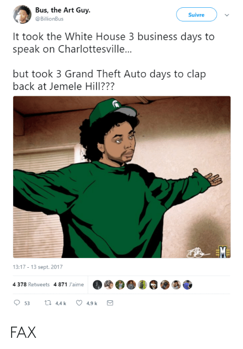 clap back: Bus, the Art Guy  @BillionBus  Suivre  It took the White House 3 business days to  speak on Charlottesville...  but took 3 Grand Theft Auto days to clap  back at Jemele Hill???  13:17-13 sept. 2017  4 378 Retweets 4 871 J'aime  OOOO·ぎ邇靂 FAX