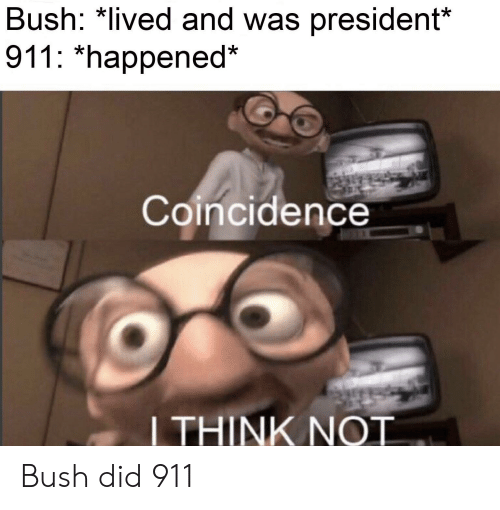 bush did 911: Bush: *lived and was president*  911: *happened*  Coincidence  LTHINK NOT Bush did 911