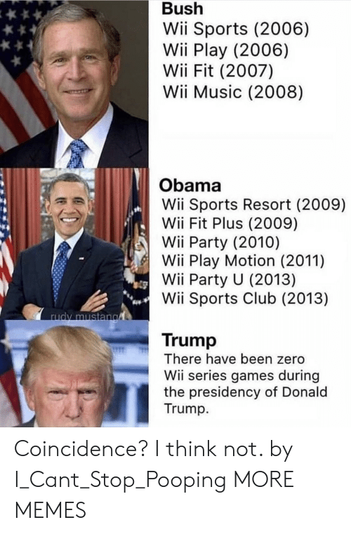 Stop Pooping: Bush  Wii Sports (2006)  Wii Play (2006)  Wii Fit (2007)  Wii Music (2008)  Obama  Wii Sports Resort (2009)  Wii Fit Plus (2009)  Wii Party (2010)  Wii Play Motion (2011)  Wii Party U (2013)  Wii Sports Club (2013)  Trump  There have been zero  Wii series games during  the presidency of Donald  Trump Coincidence? I think not. by I_Cant_Stop_Pooping MORE MEMES